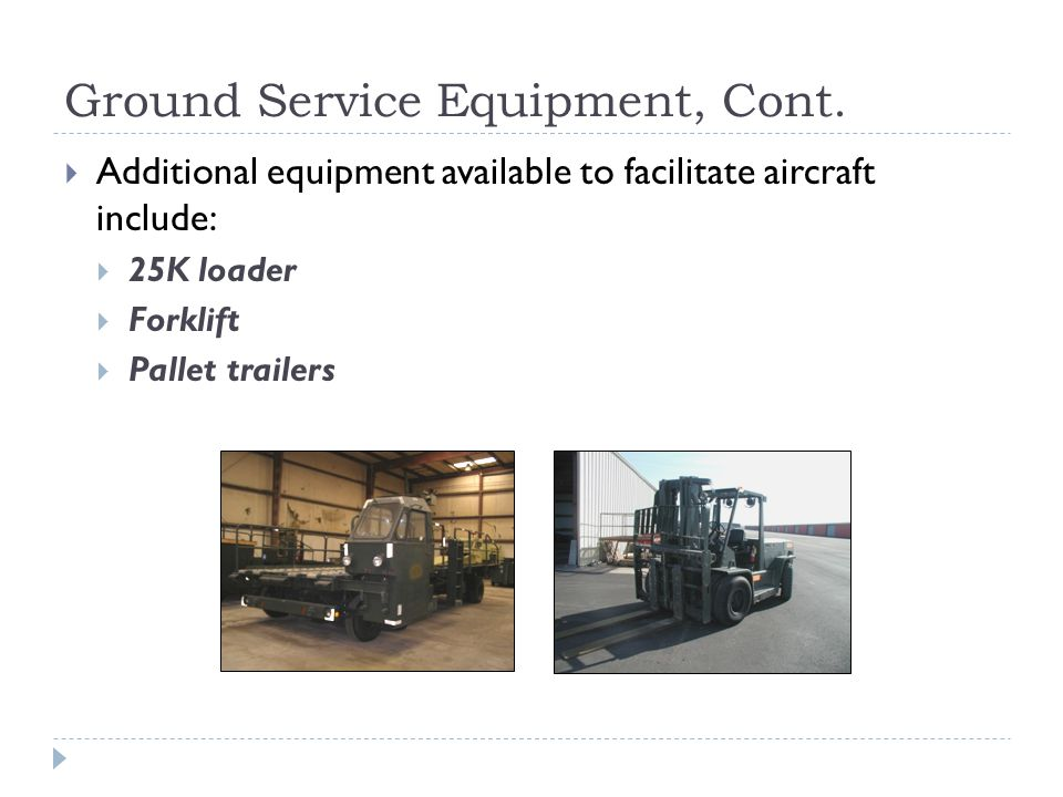 Ground Service Equipment, Cont. Additional equipment available to facilitate aircraft include: 25K loader Forklift Pallet trailers
