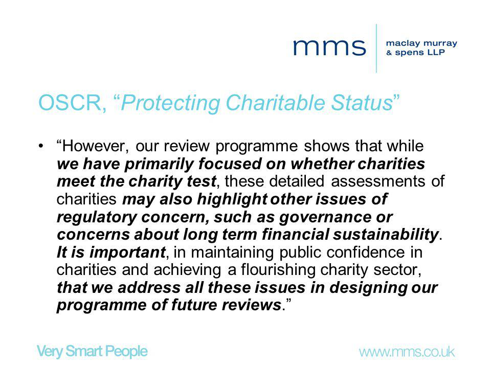 OSCR, Protecting Charitable Status However, our review programme shows that while we have primarily focused on whether charities meet the charity test, these detailed assessments of charities may also highlight other issues of regulatory concern, such as governance or concerns about long term financial sustainability.