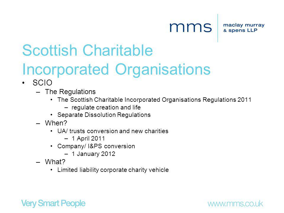 Scottish Charitable Incorporated Organisations SCIO –The Regulations The Scottish Charitable Incorporated Organisations Regulations 2011 –regulate creation and life Separate Dissolution Regulations –When.