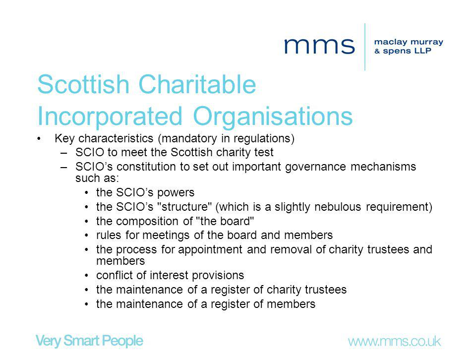 Scottish Charitable Incorporated Organisations Key characteristics (mandatory in regulations) –SCIO to meet the Scottish charity test –SCIOs constitution to set out important governance mechanisms such as: the SCIOs powers the SCIOs structure (which is a slightly nebulous requirement) the composition of the board rules for meetings of the board and members the process for appointment and removal of charity trustees and members conflict of interest provisions the maintenance of a register of charity trustees the maintenance of a register of members