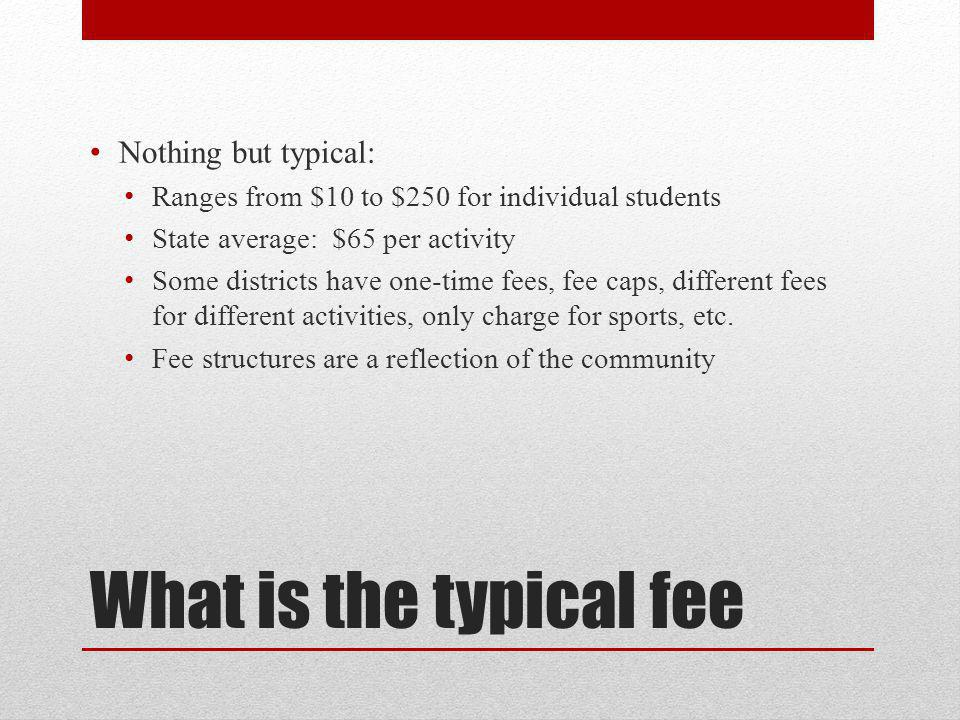 What is the typical fee Nothing but typical: Ranges from $10 to $250 for individual students State average: $65 per activity Some districts have one-time fees, fee caps, different fees for different activities, only charge for sports, etc.