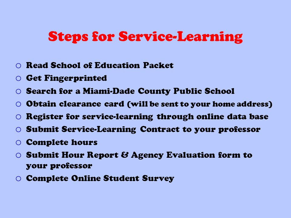 Steps for Service-Learning o Read School of Education Packet o Get Fingerprinted o Search for a Miami-Dade County Public School o Obtain clearance card (will be sent to your home address) o Register for service-learning through online data base o Submit Service-Learning Contract to your professor o Complete hours o Submit Hour Report & Agency Evaluation form to your professor o Complete Online Student Survey