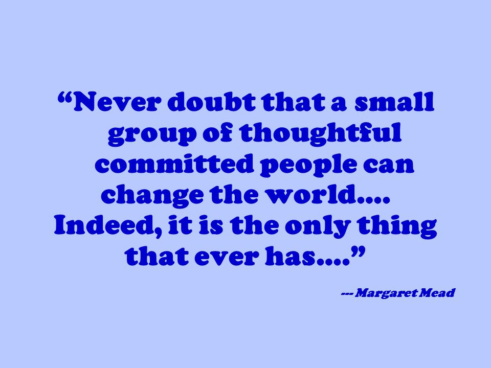 Never doubt that a small group of thoughtful committed people can change the world….