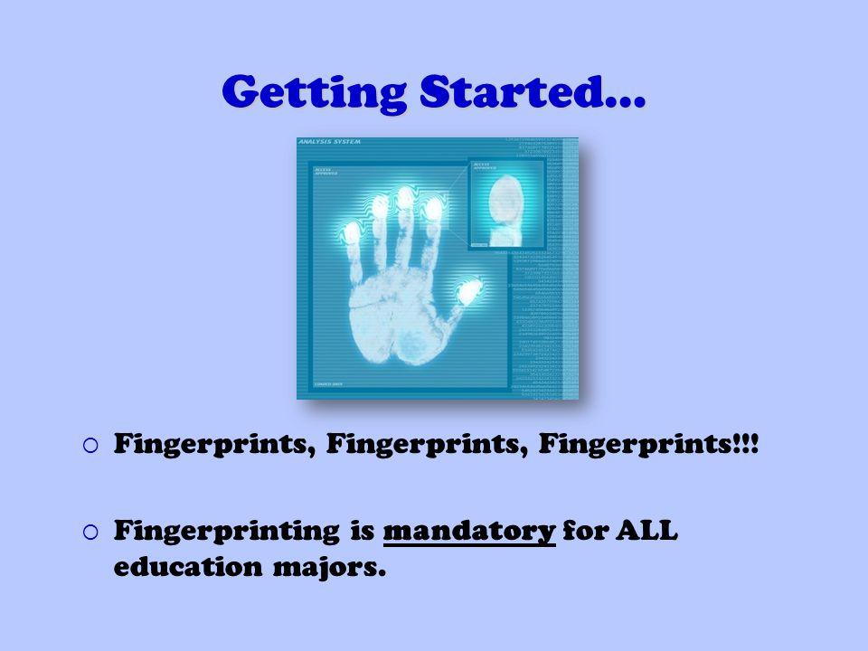 Getting Started… Fingerprints, Fingerprints, Fingerprints!!! Fingerprinting is mandatory for ALL education majors.