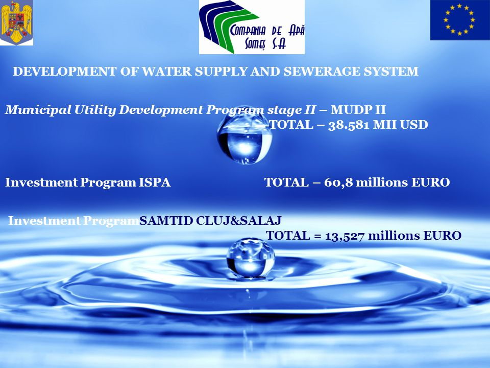 Municipal Utility Development Program stage II – MUDP II TOTAL – 38.581 MII USD Investment Program ISPA TOTAL – 60,8 millions EURO DEVELOPMENT OF WATER SUPPLY AND SEWERAGE SYSTEM Investment ProgramSAMTID CLUJ&SALAJ TOTAL = 13,527 millions EURO
