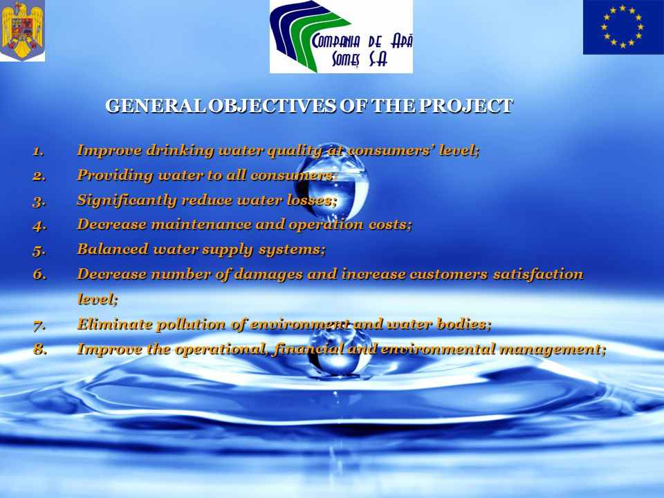 GENERAL OBJECTIVES OF THE PROJECT 1.Improve drinking water quality at consumers level; 2.Providing water to all consumers 2.Providing water to all consumers; 3.Significantly reduce water losses; 4.Decrease maintenance and operation costs; 5.Balanced water supply systems; 6.Decrease number of damages and increase customers satisfaction level; 7.Eliminate pollution of environment and water bodies; 8.Improve the operational, financial and environmental management;