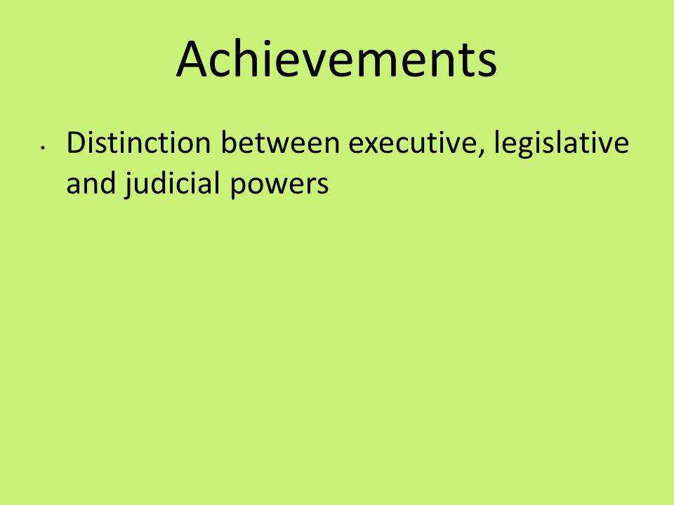 Achievements Distinction between executive, legislative and judicial powers