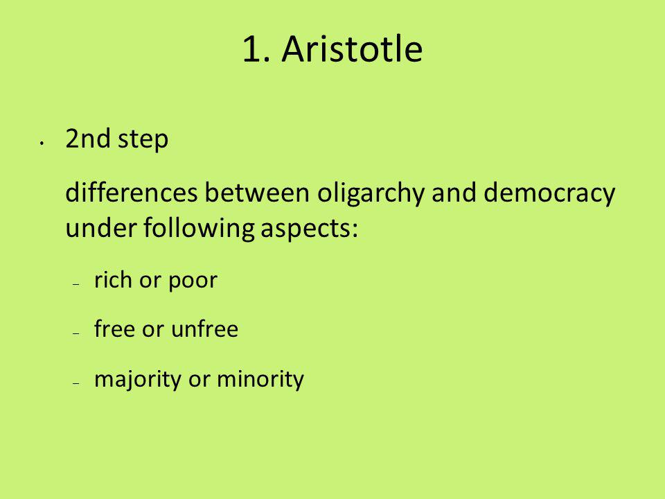 1. Aristotle 2nd step differences between oligarchy and democracy under following aspects: – rich or poor – free or unfree – majority or minority