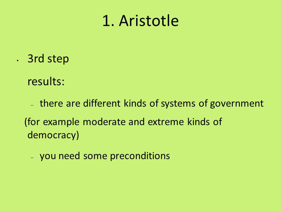 1. Aristotle 3rd step results: – there are different kinds of systems of government (for example moderate and extreme kinds of democracy) – you need s