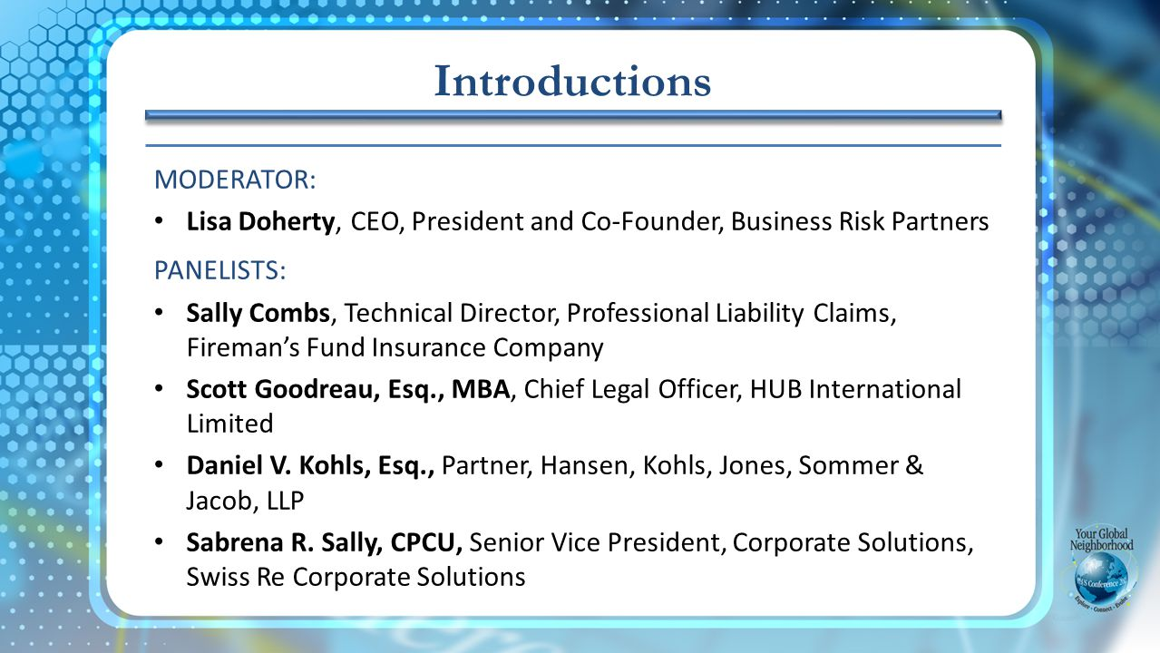 MODERATOR: Lisa Doherty, CEO, President and Co-Founder, Business Risk Partners PANELISTS: Sally Combs, Technical Director, Professional Liability Claims, Firemans Fund Insurance Company Scott Goodreau, Esq., MBA, Chief Legal Officer, HUB International Limited Daniel V.