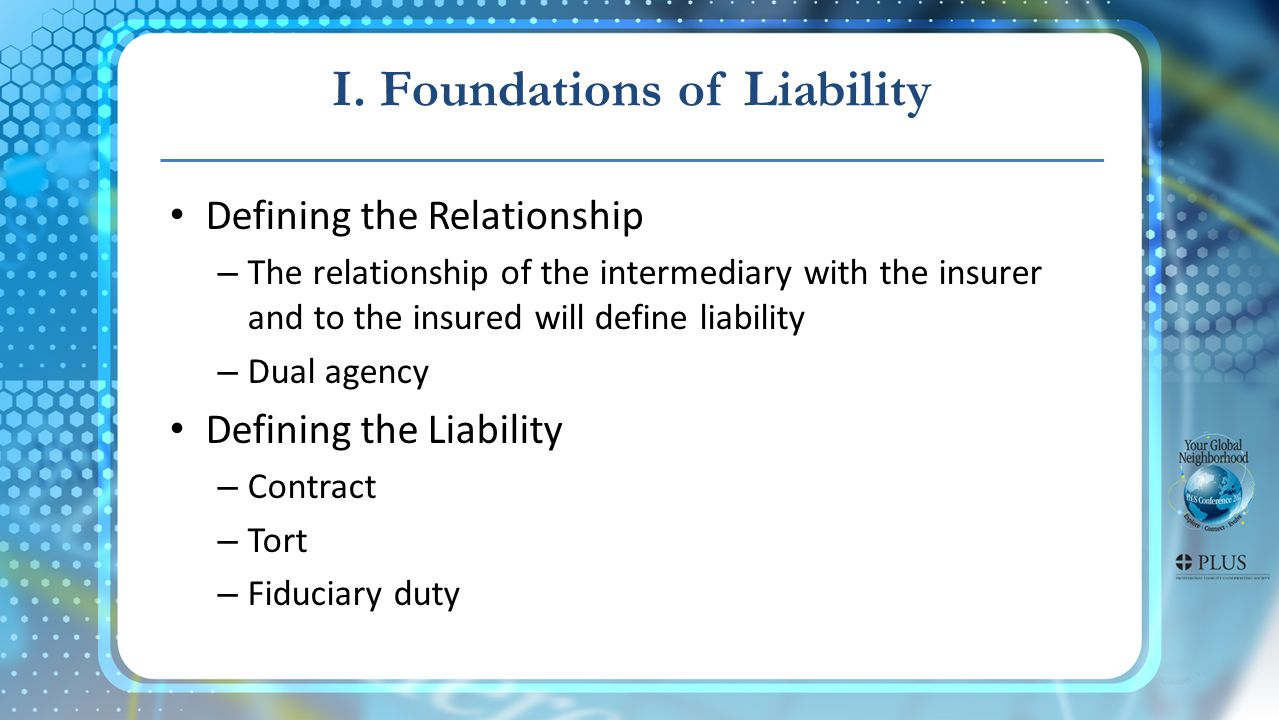 Defining the Relationship – The relationship of the intermediary with the insurer and to the insured will define liability – Dual agency Defining the Liability – Contract – Tort – Fiduciary duty I.