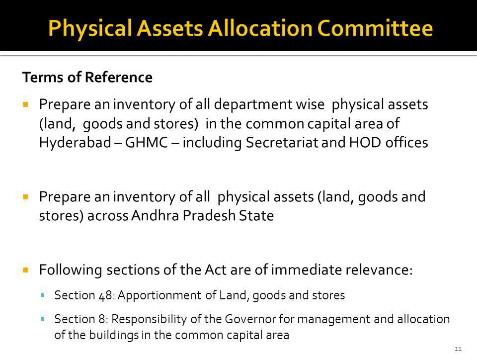 Terms of Reference Prepare an inventory of all department wise physical assets (land, goods and stores) in the common capital area of Hyderabad – GHMC – including Secretariat and HOD offices Prepare an inventory of all physical assets (land, goods and stores) across Andhra Pradesh State Following sections of the Act are of immediate relevance: Section 48: Apportionment of Land, goods and stores Section 8: Responsibility of the Governor for management and allocation of the buildings in the common capital area 11