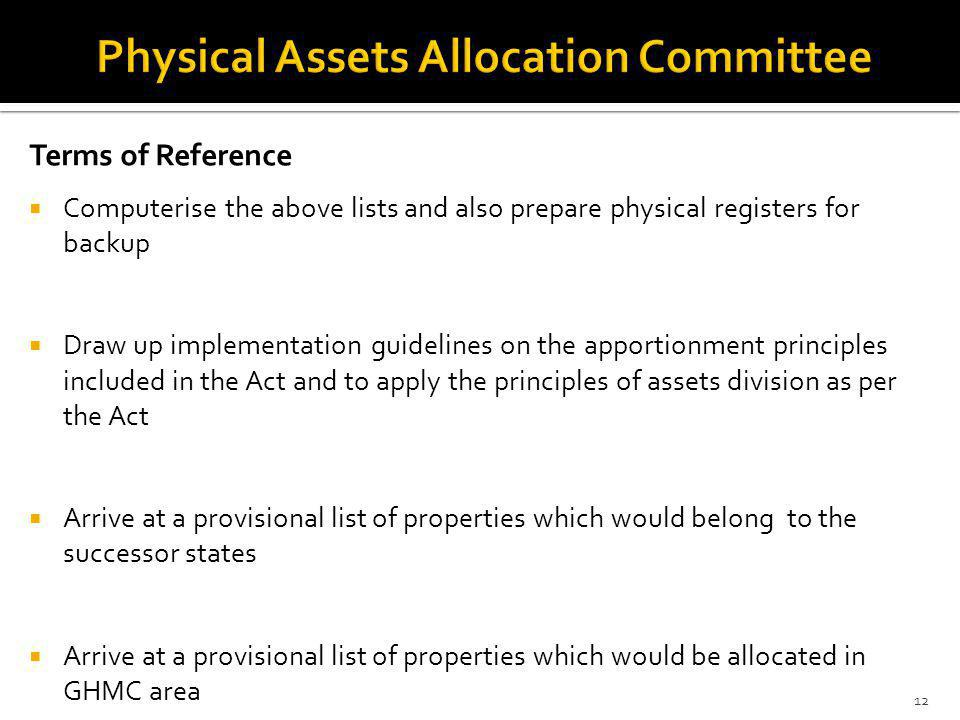Terms of Reference Computerise the above lists and also prepare physical registers for backup Draw up implementation guidelines on the apportionment principles included in the Act and to apply the principles of assets division as per the Act Arrive at a provisional list of properties which would belong to the successor states Arrive at a provisional list of properties which would be allocated in GHMC area 12