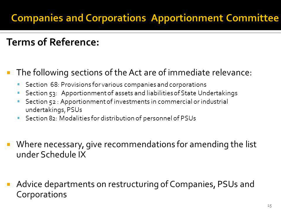 Terms of Reference: The following sections of the Act are of immediate relevance: Section 68: Provisions for various companies and corporations Section 53: Apportionment of assets and liabilities of State Undertakings Section 52 : Apportionment of investments in commercial or industrial undertakings, PSUs Section 82: Modalities for distribution of personnel of PSUs Where necessary, give recommendations for amending the list under Schedule IX Advice departments on restructuring of Companies, PSUs and Corporations 15