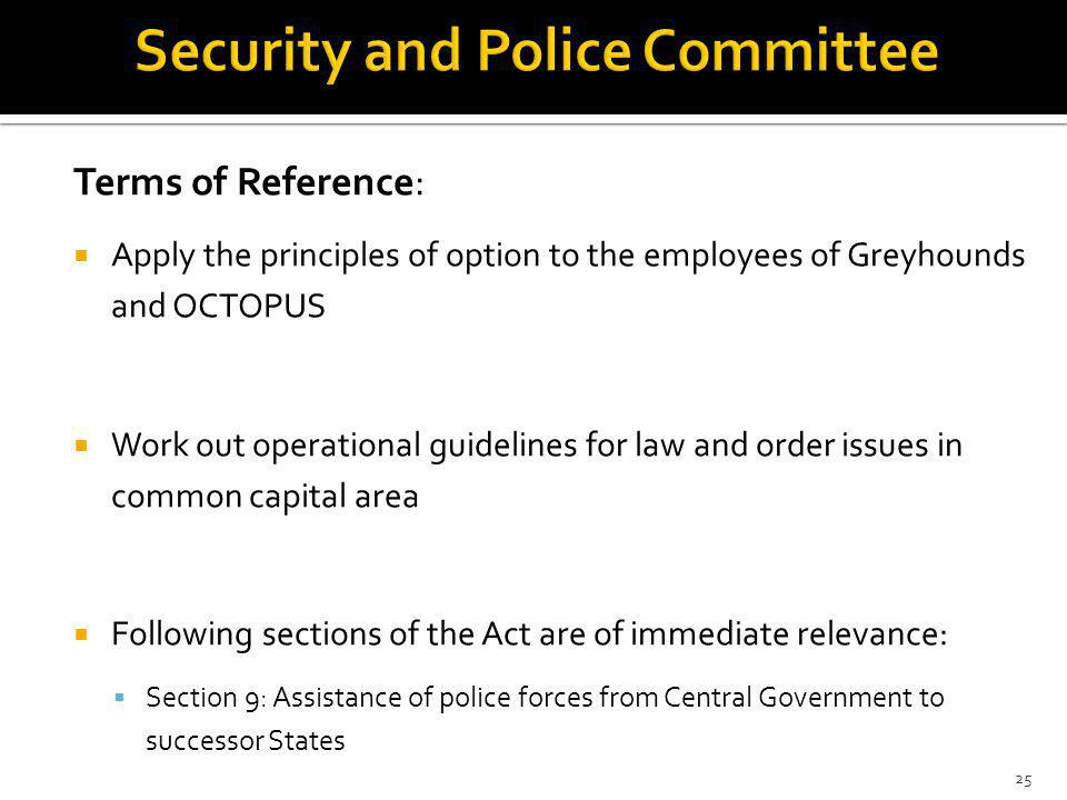 Terms of Reference: Apply the principles of option to the employees of Greyhounds and OCTOPUS Work out operational guidelines for law and order issues in common capital area Following sections of the Act are of immediate relevance: Section 9: Assistance of police forces from Central Government to successor States 25