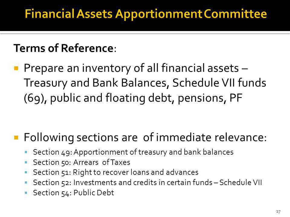 Terms of Reference: Prepare an inventory of all financial assets – Treasury and Bank Balances, Schedule VII funds (69), public and floating debt, pensions, PF Following sections are of immediate relevance: Section 49: Apportionment of treasury and bank balances Section 50: Arrears of Taxes Section 51: Right to recover loans and advances Section 52: Investments and credits in certain funds – Schedule VII Section 54: Public Debt 27