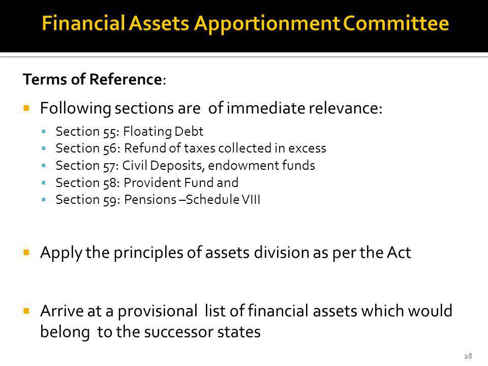 Terms of Reference: Following sections are of immediate relevance: Section 55: Floating Debt Section 56: Refund of taxes collected in excess Section 57: Civil Deposits, endowment funds Section 58: Provident Fund and Section 59: Pensions –Schedule VIII Apply the principles of assets division as per the Act Arrive at a provisional list of financial assets which would belong to the successor states 28