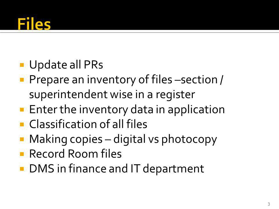 Update all PRs Prepare an inventory of files –section / superintendent wise in a register Enter the inventory data in application Classification of all files Making copies – digital vs photocopy Record Room files DMS in finance and IT department 3
