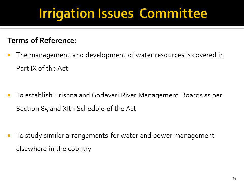 Terms of Reference: The management and development of water resources is covered in Part IX of the Act To establish Krishna and Godavari River Management Boards as per Section 85 and XIth Schedule of the Act To study similar arrangements for water and power management elsewhere in the country 34