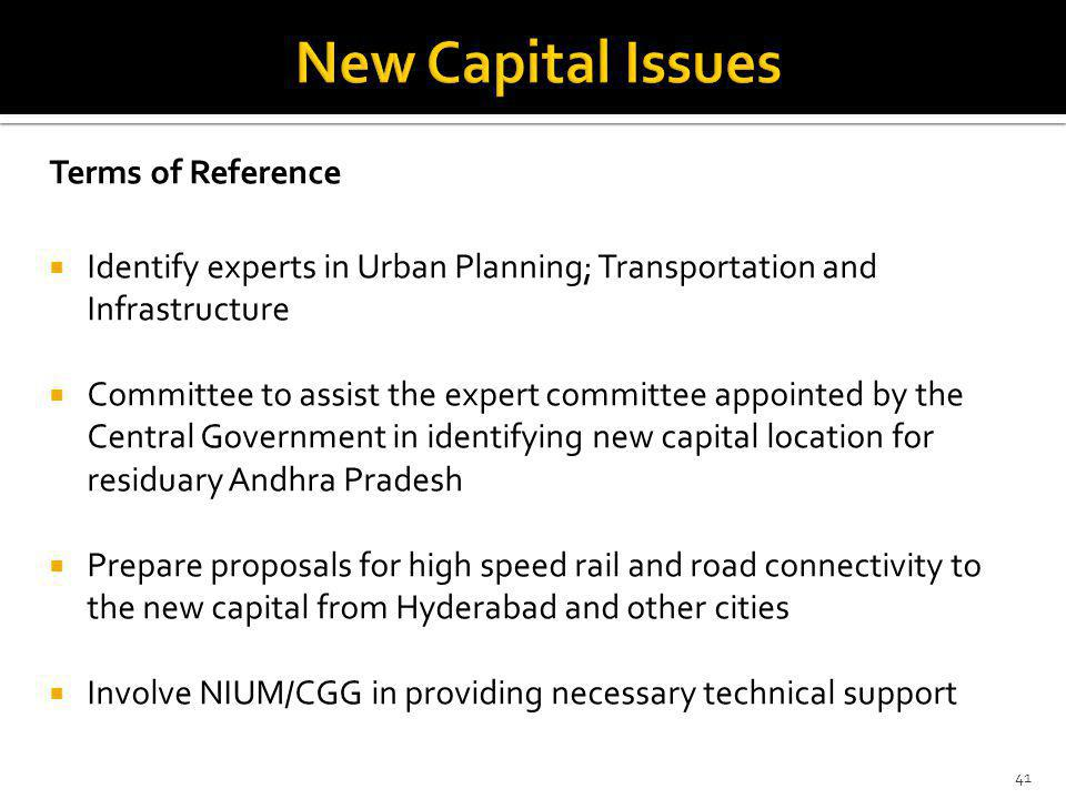 Terms of Reference Identify experts in Urban Planning; Transportation and Infrastructure Committee to assist the expert committee appointed by the Central Government in identifying new capital location for residuary Andhra Pradesh Prepare proposals for high speed rail and road connectivity to the new capital from Hyderabad and other cities Involve NIUM/CGG in providing necessary technical support 41