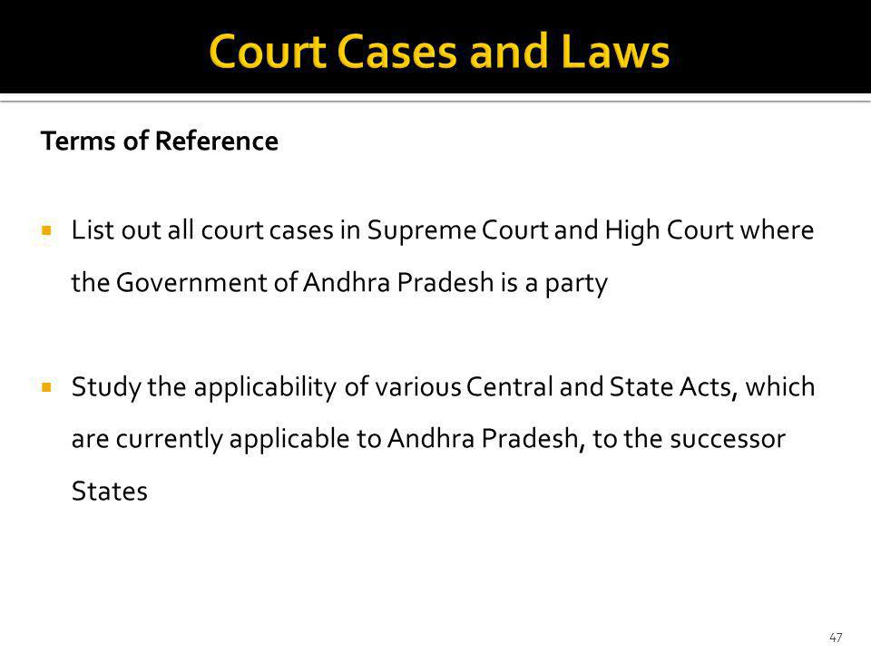 Terms of Reference List out all court cases in Supreme Court and High Court where the Government of Andhra Pradesh is a party Study the applicability of various Central and State Acts, which are currently applicable to Andhra Pradesh, to the successor States 47