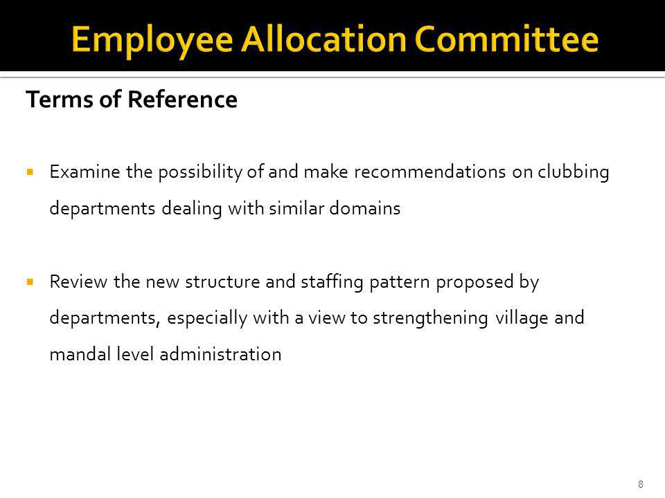 Terms of Reference Examine the possibility of and make recommendations on clubbing departments dealing with similar domains Review the new structure and staffing pattern proposed by departments, especially with a view to strengthening village and mandal level administration 8