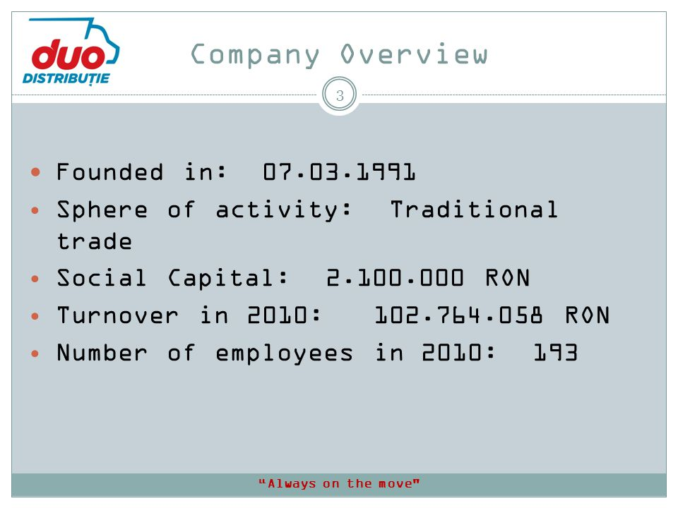 Company Overview 3 Founded in: 07.03.1991 Sphere of activity: Traditional trade Social Capital: 2.100.000 RON Turnover in 2010: 102.764.058 RON Number of employees in 2010: 193 Always on the move
