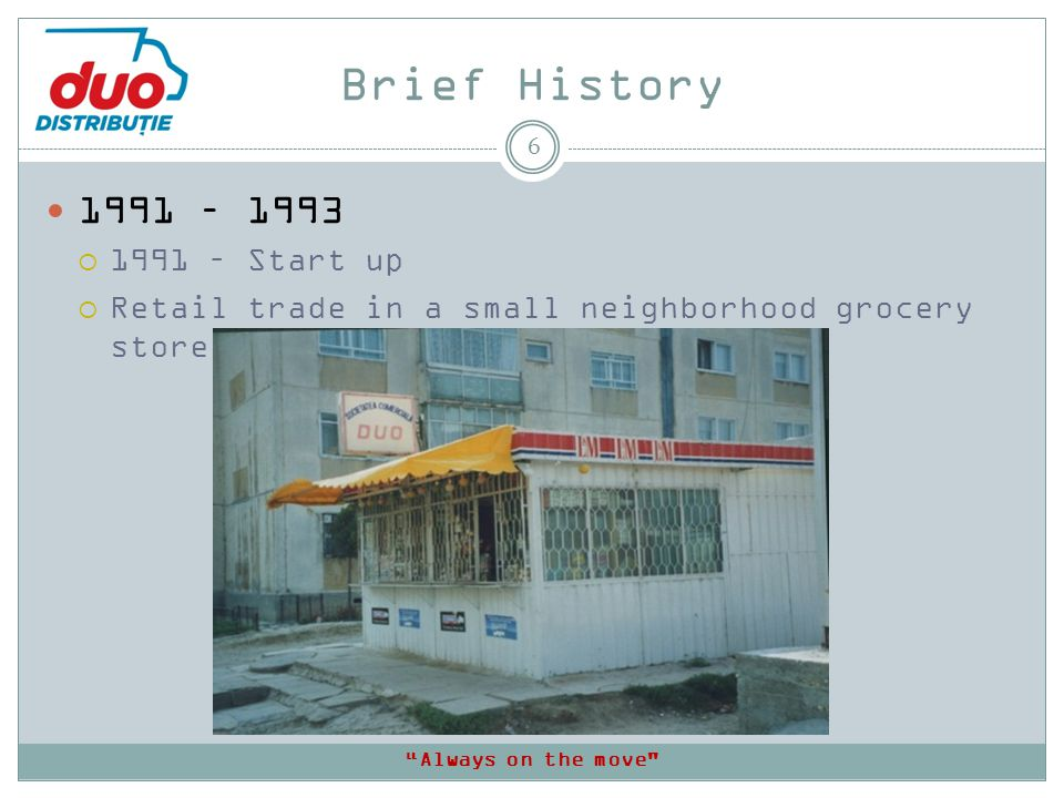 Brief History 6 1991 – 1993 1991 – Start up Retail trade in a small neighborhood grocery store Always on the move