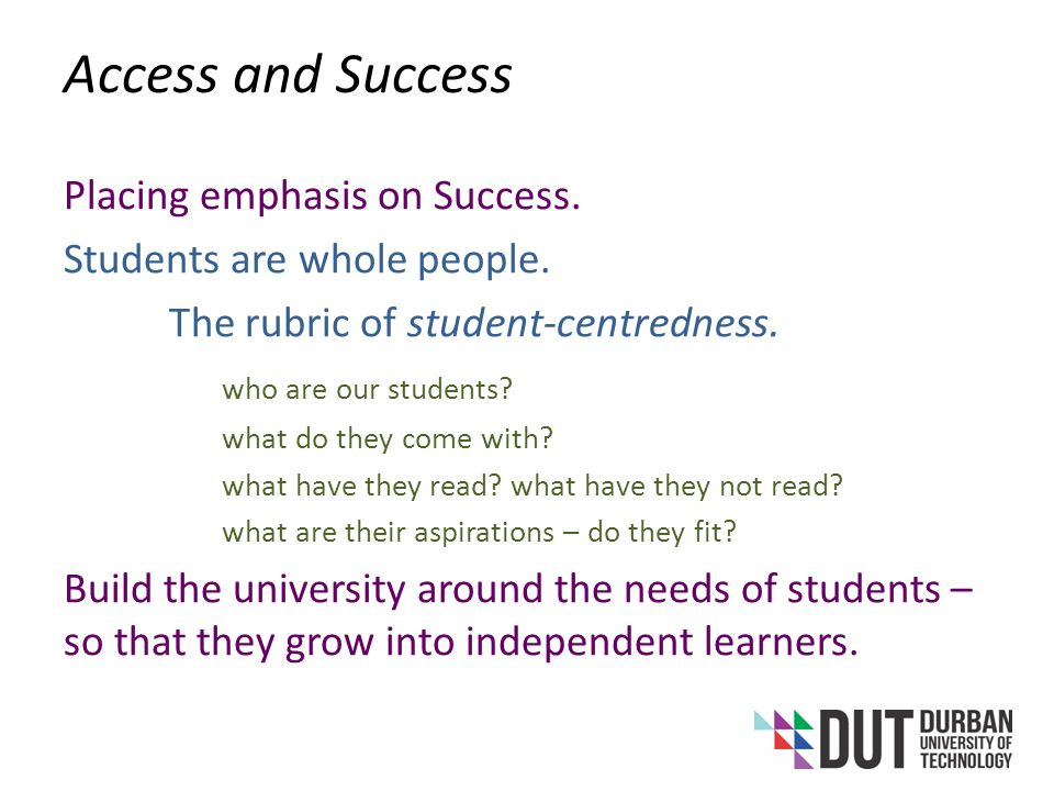 Access and Success Integration of learning and living – understanding that most learning happens outside the classroom and optimising that opportunity Using ICT – as a disruptive technology, as a tool to enhance integrations of various kinds, to build new kinds of communications between professor and student, student and student, student and local networks of students, students and global networks of students, etc.