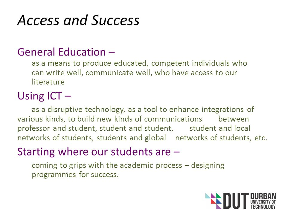 Access and Success General Education – as a means to produce educated, competent individuals who can write well, communicate well, who have access to our literature Using ICT – as a disruptive technology, as a tool to enhance integrations of various kinds, to build new kinds of communications between professor and student, student and student, student and local networks of students, students and global networks of students, etc.