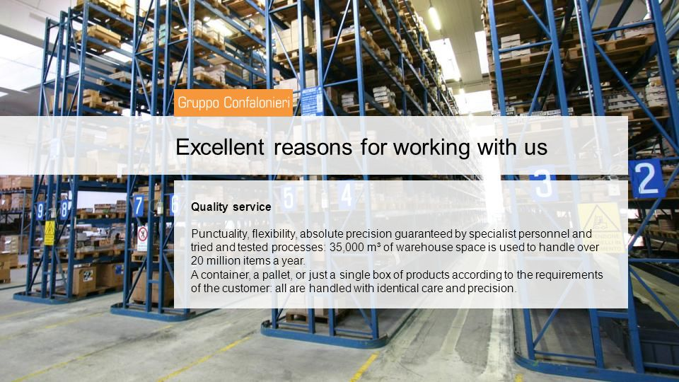 Excellent reasons for working with us Quality service Punctuality, flexibility, absolute precision guaranteed by specialist personnel and tried and tested processes: 35,000 m³ of warehouse space is used to handle over 20 million items a year.