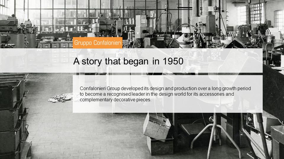 A story that began in 1950 Confalonieri Group developed its design and production over a long growth period to become a recognised leader in the design world for its accessories and complementary decorative pieces.