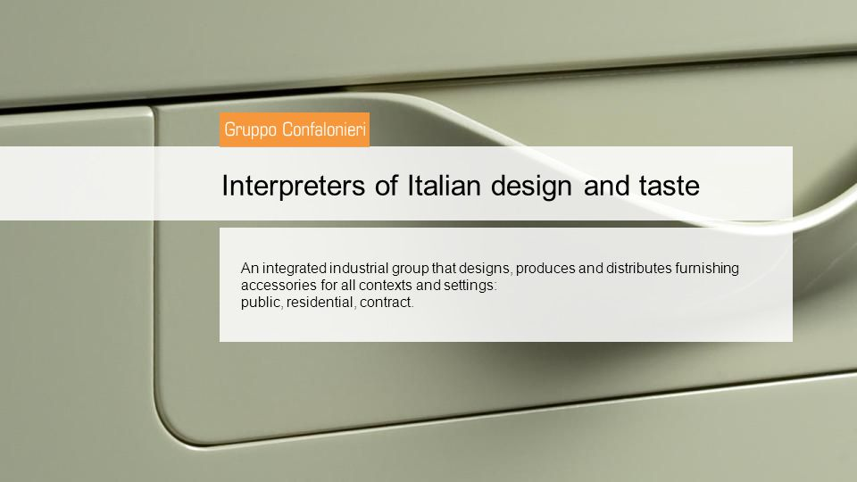Interpreters of Italian design and taste An integrated industrial group that designs, produces and distributes furnishing accessories for all contexts and settings: public, residential, contract.