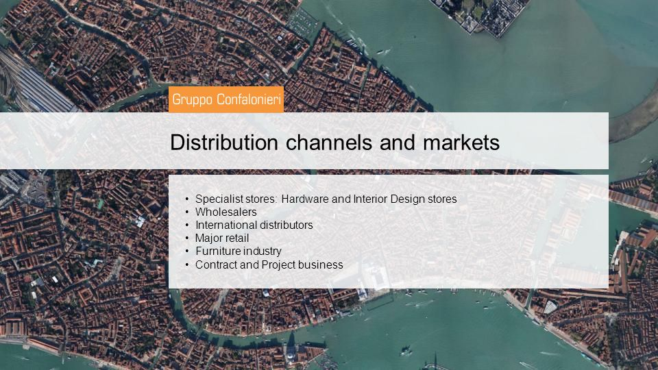 Distribution channels and markets Specialist stores: Hardware and Interior Design stores Wholesalers International distributors Major retail Furniture industry Contract and Project business