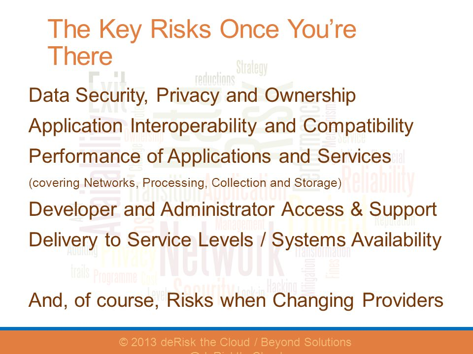 The Key Risks Once Youre There Data Security, Privacy and Ownership Application Interoperability and Compatibility Performance of Applications and Services (covering Networks, Processing, Collection and Storage) Developer and Administrator Access & Support Delivery to Service Levels / Systems Availability And, of course, Risks when Changing Providers © 2013 deRisk the Cloud / Beyond Solutions @deRisktheCloud