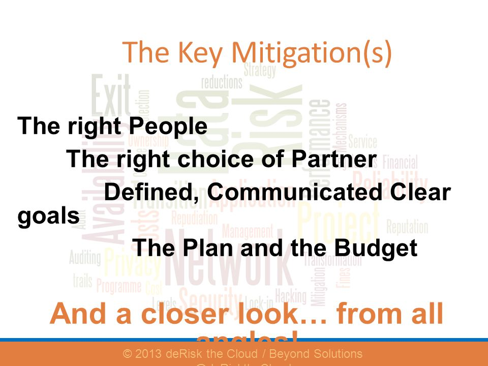 The Key Mitigation(s) The right People The right choice of Partner Defined, Communicated Clear goals The Plan and the Budget And a closer look… from all angles.