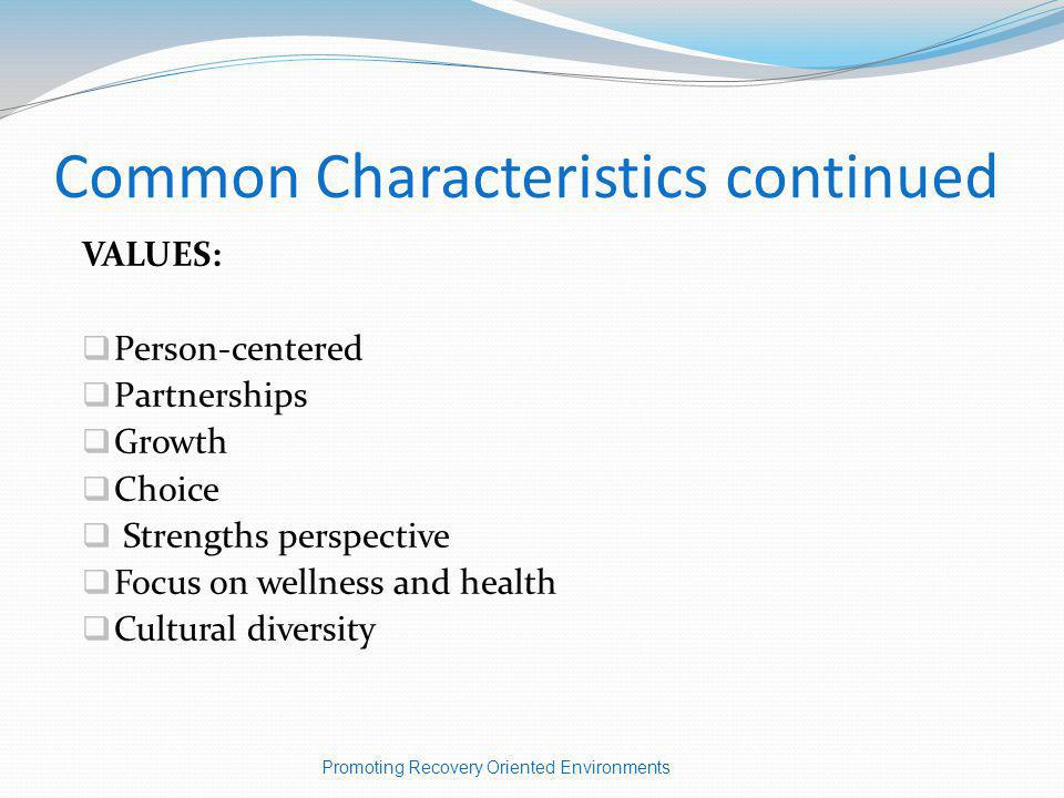 Common Characteristics continued VALUES: Person-centered Partnerships Growth Choice Strengths perspective Focus on wellness and health Cultural diversity Promoting Recovery Oriented Environments