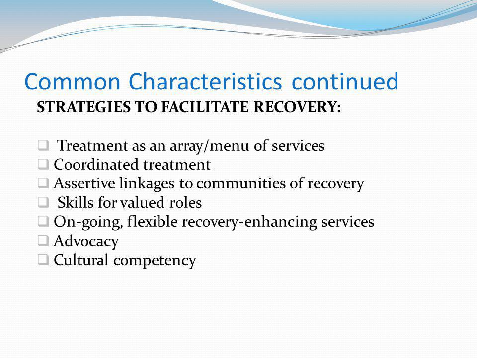 Common Characteristics continued STRATEGIES TO FACILITATE RECOVERY: Treatment as an array/menu of services Coordinated treatment Assertive linkages to communities of recovery Skills for valued roles On-going, flexible recovery-enhancing services Advocacy Cultural competency