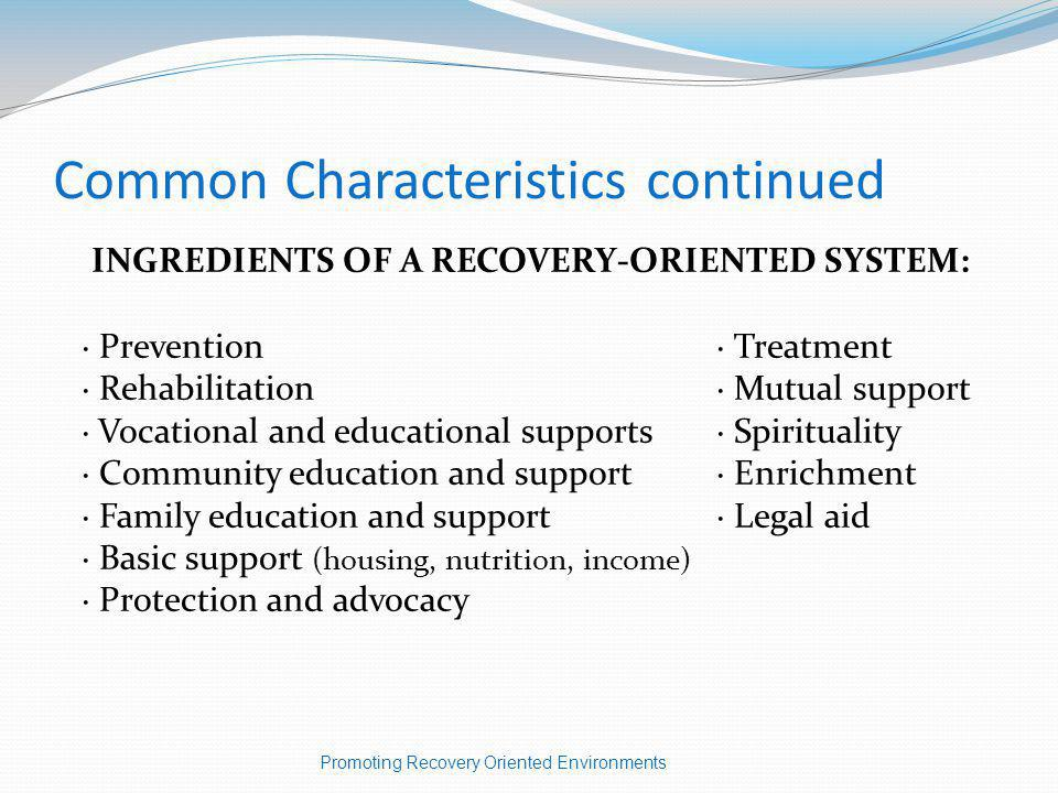 Common Characteristics continued INGREDIENTS OF A RECOVERY-ORIENTED SYSTEM: · Prevention · Treatment · Rehabilitation· Mutual support · Vocational and educational supports· Spirituality · Community education and support· Enrichment · Family education and support· Legal aid · Basic support (housing, nutrition, income) · Protection and advocacy Promoting Recovery Oriented Environments