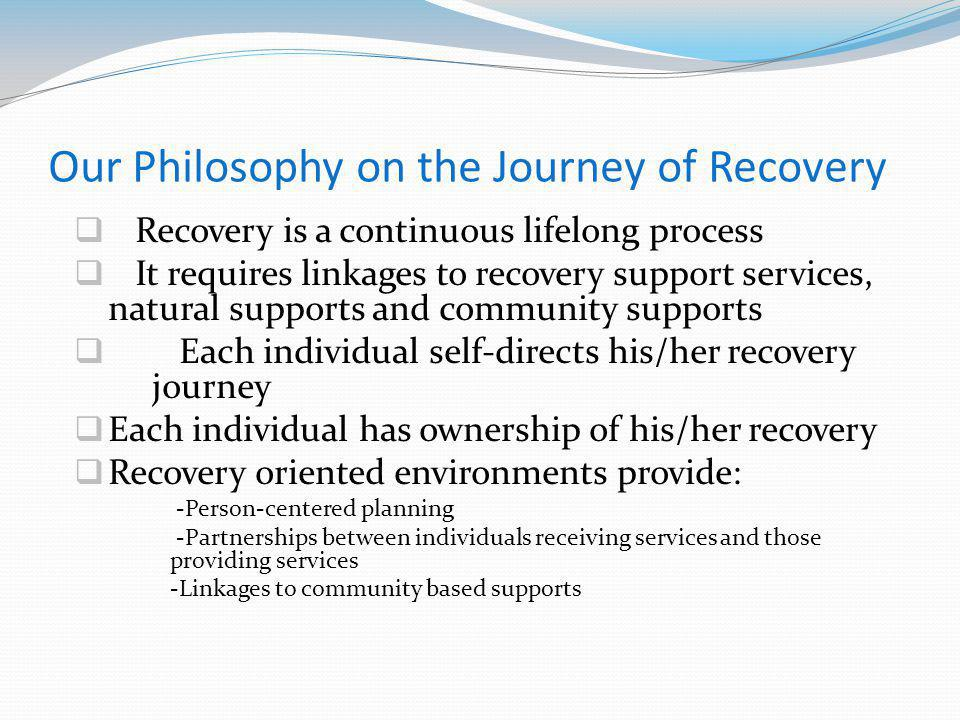 Our Philosophy on the Journey of Recovery Recovery is a continuous lifelong process It requires linkages to recovery support services, natural supports and community supports Each individual self-directs his/her recovery journey Each individual has ownership of his/her recovery Recovery oriented environments provide: -Person-centered planning -Partnerships between individuals receiving services and those providing services -Linkages to community based supports