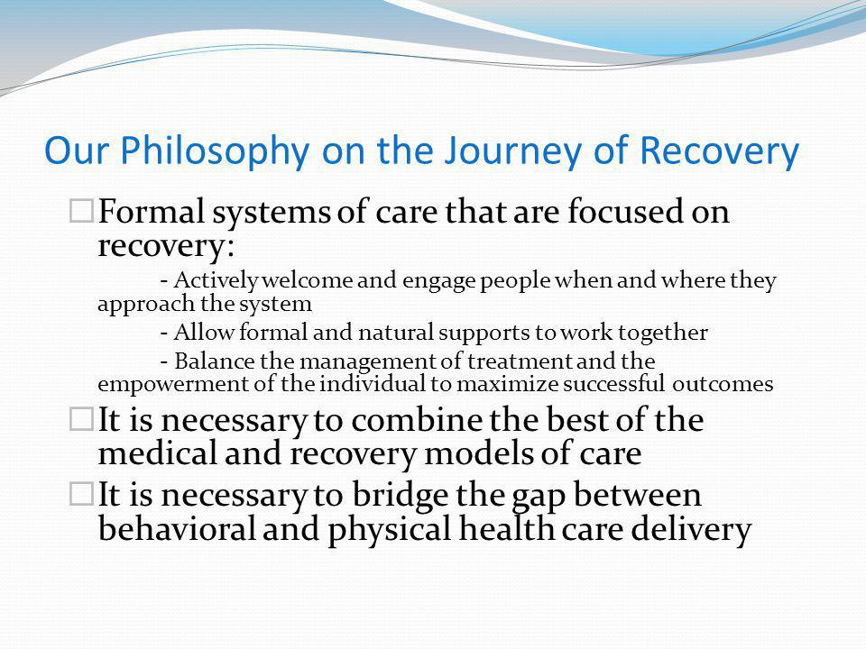 Our Philosophy on the Journey of Recovery Formal systems of care that are focused on recovery: - Actively welcome and engage people when and where they approach the system - Allow formal and natural supports to work together - Balance the management of treatment and the empowerment of the individual to maximize successful outcomes It is necessary to combine the best of the medical and recovery models of care It is necessary to bridge the gap between behavioral and physical health care delivery