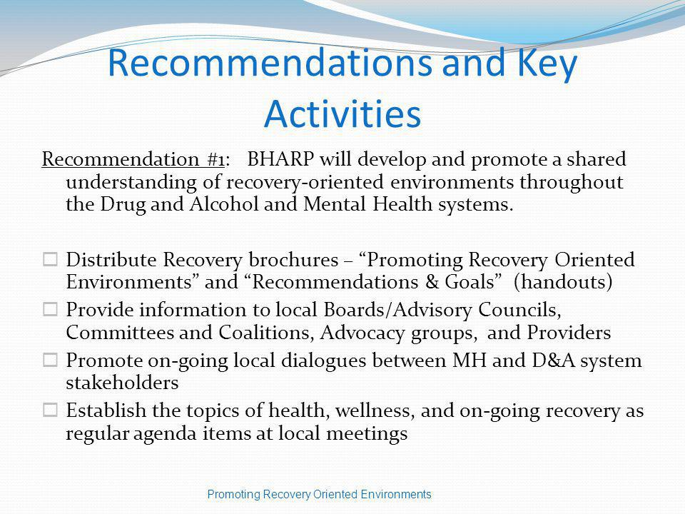 Recommendations and Key Activities Recommendation #1: BHARP will develop and promote a shared understanding of recovery-oriented environments throughout the Drug and Alcohol and Mental Health systems.