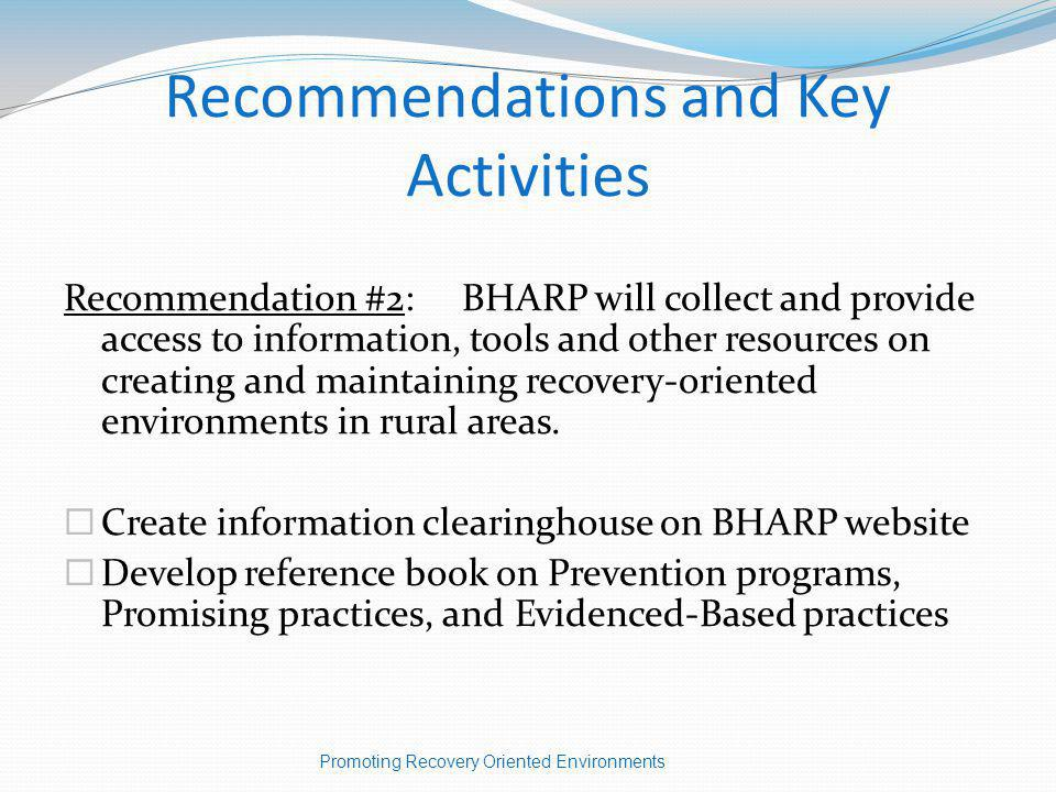 Recommendations and Key Activities Recommendation #2: BHARP will collect and provide access to information, tools and other resources on creating and maintaining recovery-oriented environments in rural areas.
