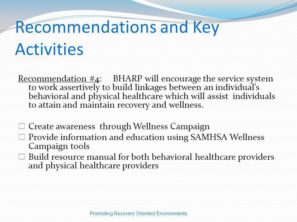 Recommendations and Key Activities Recommendation #4: BHARP will encourage the service system to work assertively to build linkages between an individuals behavioral and physical healthcare which will assist individuals to attain and maintain recovery and wellness.