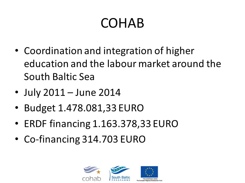 COHAB Coordination and integration of higher education and the labour market around the South Baltic Sea July 2011 – June 2014 Budget 1.478.081,33 EURO ERDF financing 1.163.378,33 EURO Co-financing 314.703 EURO