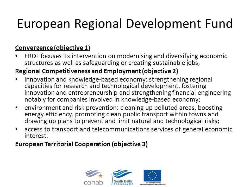European Regional Development Fund Convergence (objective 1) ERDF focuses its intervention on modernising and diversifying economic structures as well as safeguarding or creating sustainable jobs, Regional Competitiveness and Employment (objective 2) innovation and knowledge-based economy: strengthening regional capacities for research and technological development, fostering innovation and entrepreneurship and strengthening financial engineering notably for companies involved in knowledge-based economy; environment and risk prevention: cleaning up polluted areas, boosting energy efficiency, promoting clean public transport within towns and drawing up plans to prevent and limit natural and technological risks; access to transport and telecommunications services of general economic interest.