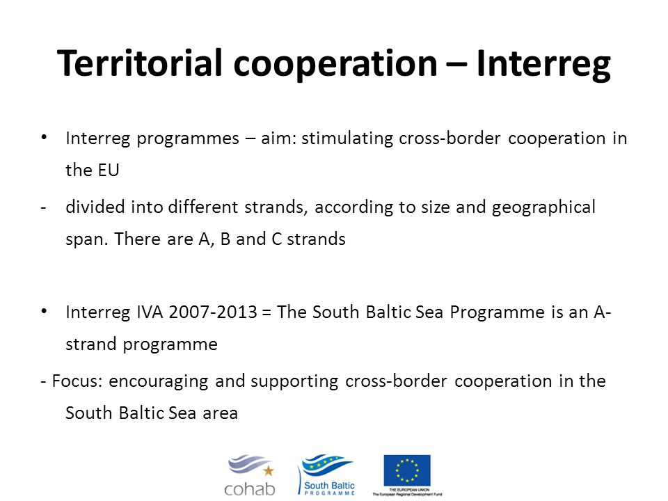 Territorial cooperation – Interreg Interreg programmes – aim: stimulating cross-border cooperation in the EU -divided into different strands, according to size and geographical span.
