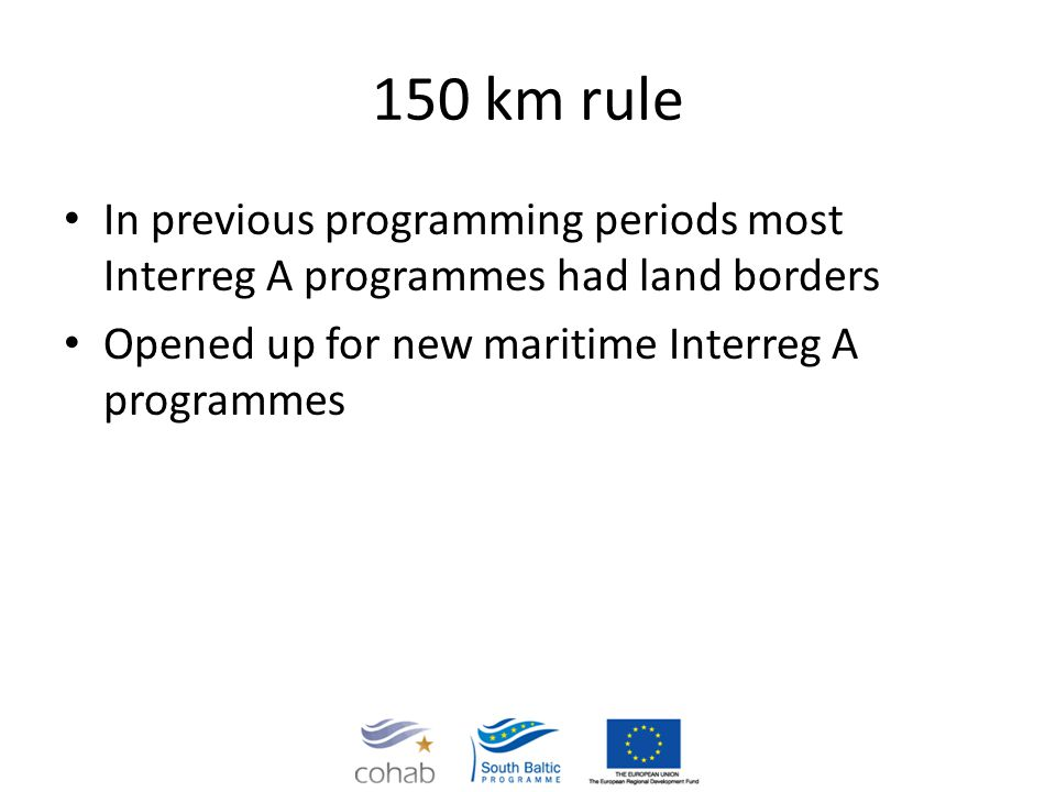 150 km rule In previous programming periods most Interreg A programmes had land borders Opened up for new maritime Interreg A programmes