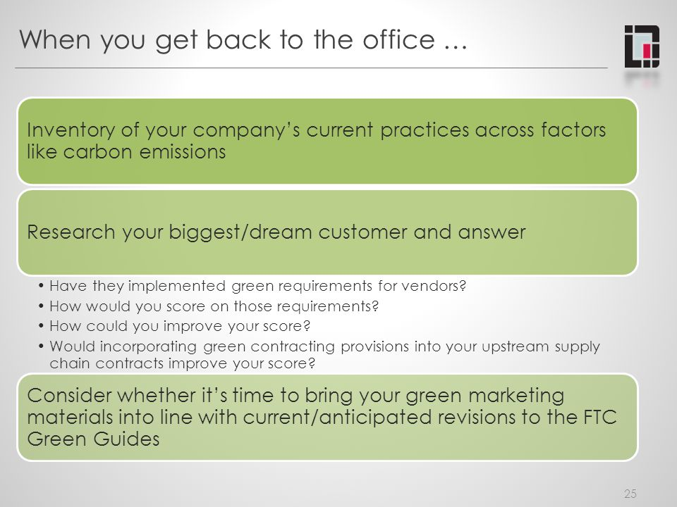 When you get back to the office … 25 Inventory of your companys current practices across factors like carbon emissions Research your biggest/dream customer and answer Have they implemented green requirements for vendors.