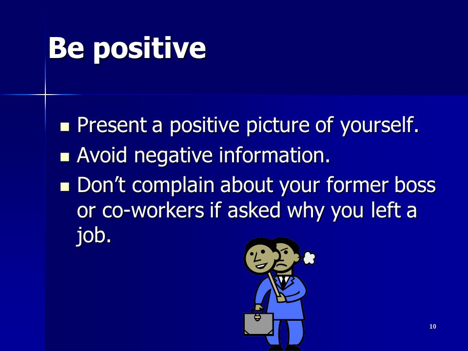 Be positive Present a positive picture of yourself.